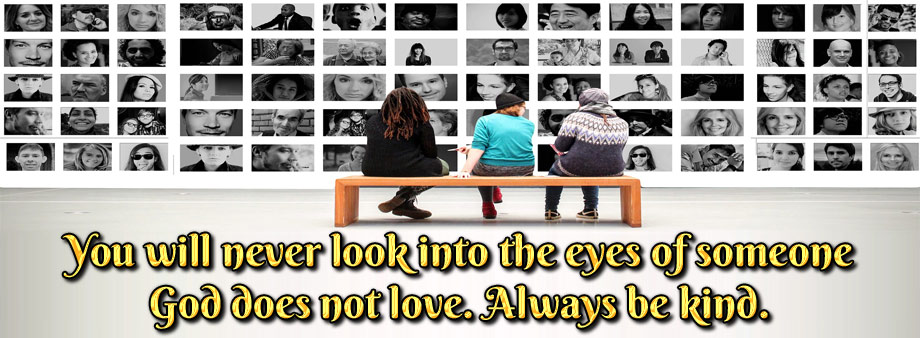 You will never look into the eyes of someone God does not love. Always be kind.