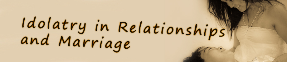 Idolatry in Relationships & Marriage