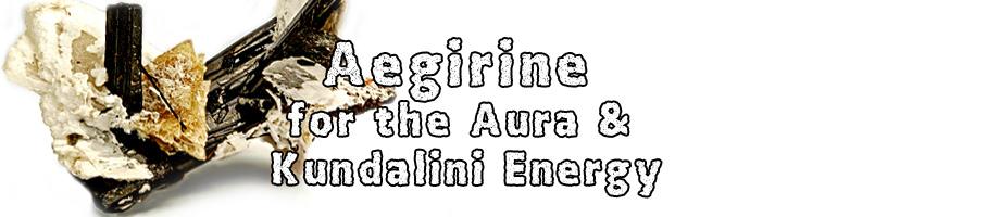 Aegirine aka Acmite for the Aura & Kundalini Energy